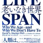 LIFE SPAN 老いなき世界「人類は老いない身体を手に入れる」デビッド・A・シンクレア著
